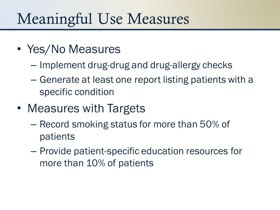 Meaningful Use Measures EP Core Set Measures (15)EH Core Set Measures (14) Provide clinical summaries for office visits ePrescribing Provide electronic copy of discharge instructions upon request Use CPOE for medication orders Implement drug-drug and drug-allergy checks Record demographics Record smoking status Maintain up-to-date problem list, medication list, medication allergy list Record and chart changes in vital signs Implement one clinical decision support rule Report clinical quality measures Protect electronic health information (security risk analysis) Provide patients an electronic copy of health info upon request Capability to electronically exchange key clinical information (perform test)