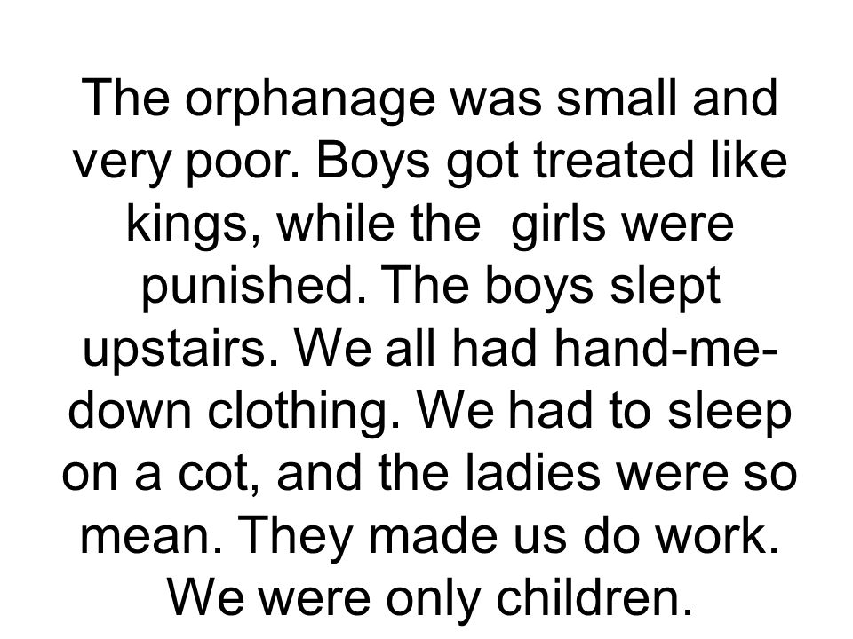 The orphanage was small and very poor. Boys got treated like kings, while the girls were punished.