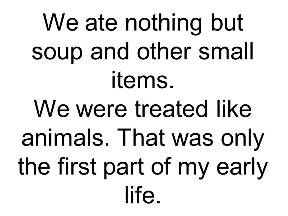 We ate nothing but soup and other small items. We were treated like animals.