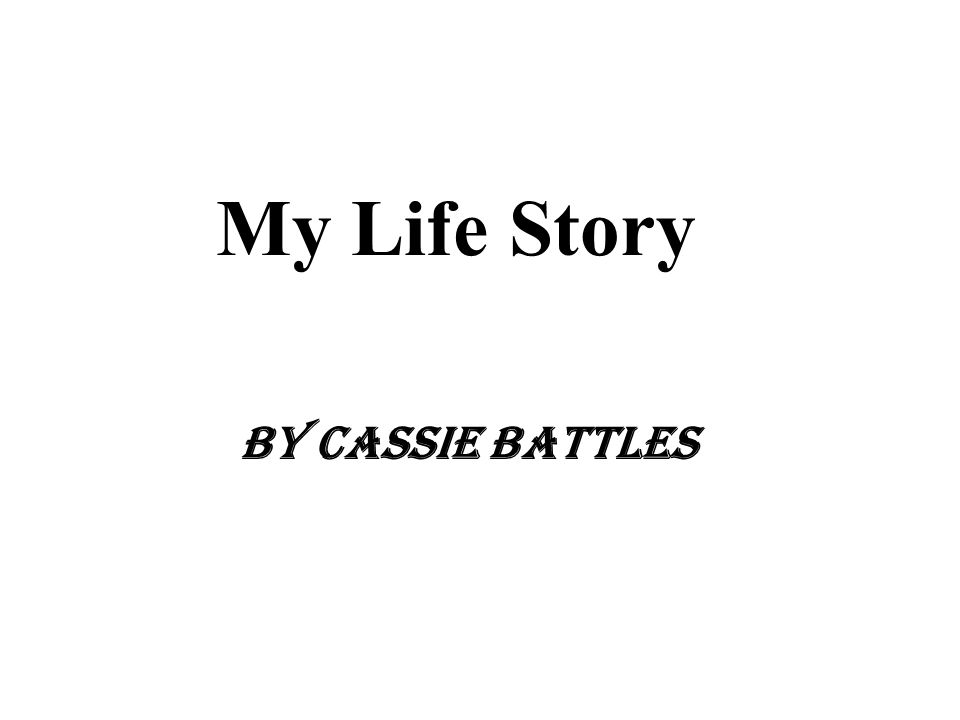 My Life Story By Cassie Battles