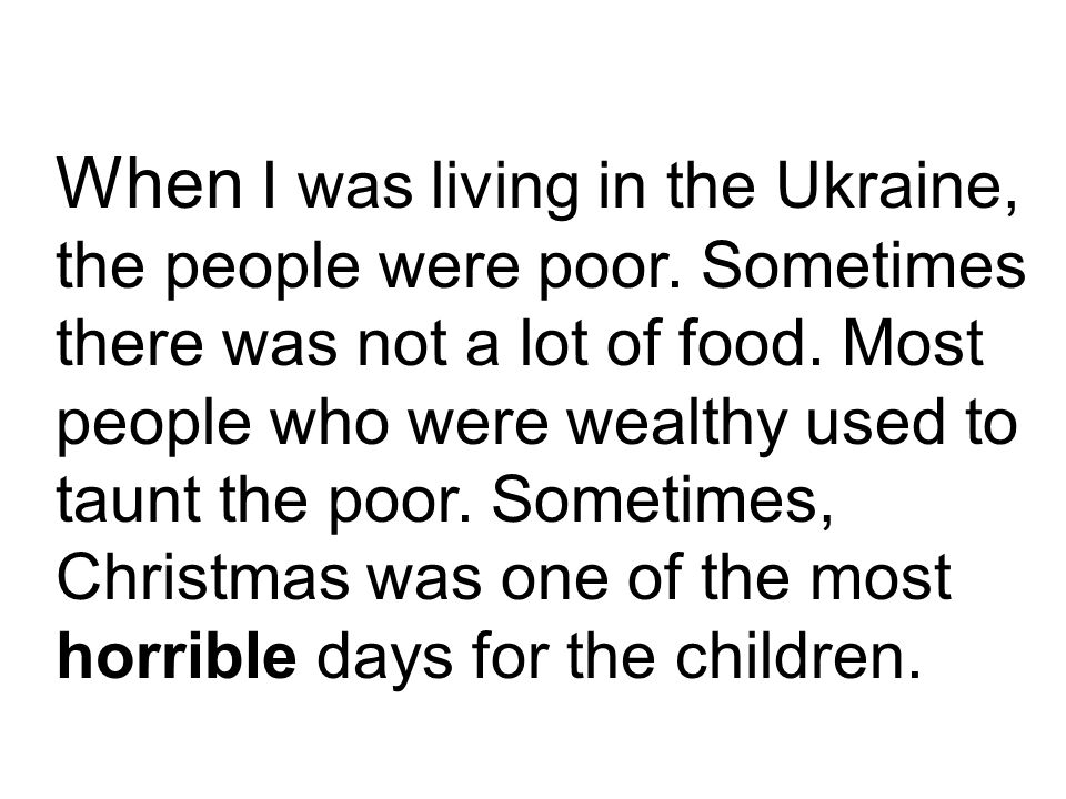 When I was living in the Ukraine, the people were poor.