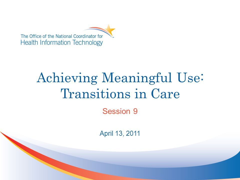 Achieving Meaningful Use: Transitions in Care Session 9 April 13, 2011