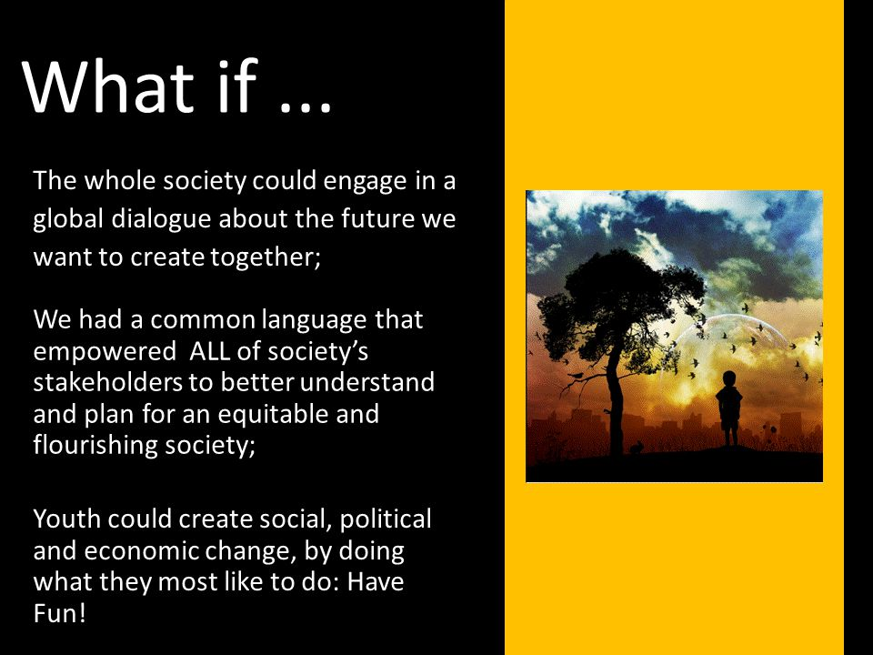The whole society could engage in a global dialogue about the future we want to create together; What if...