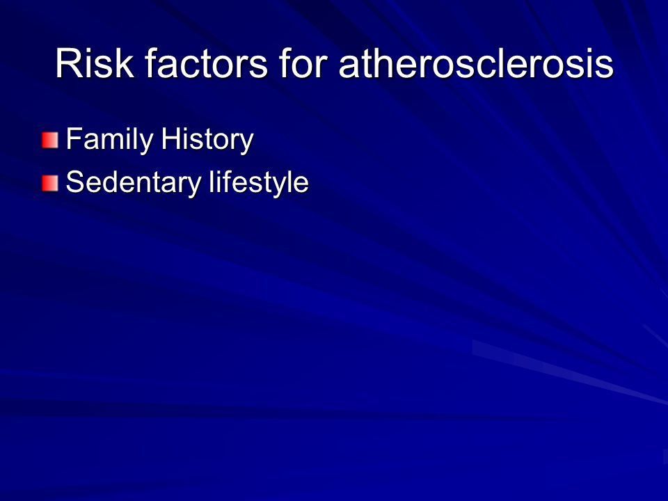 Risk factors for atherosclerosis Family History Sedentary lifestyle