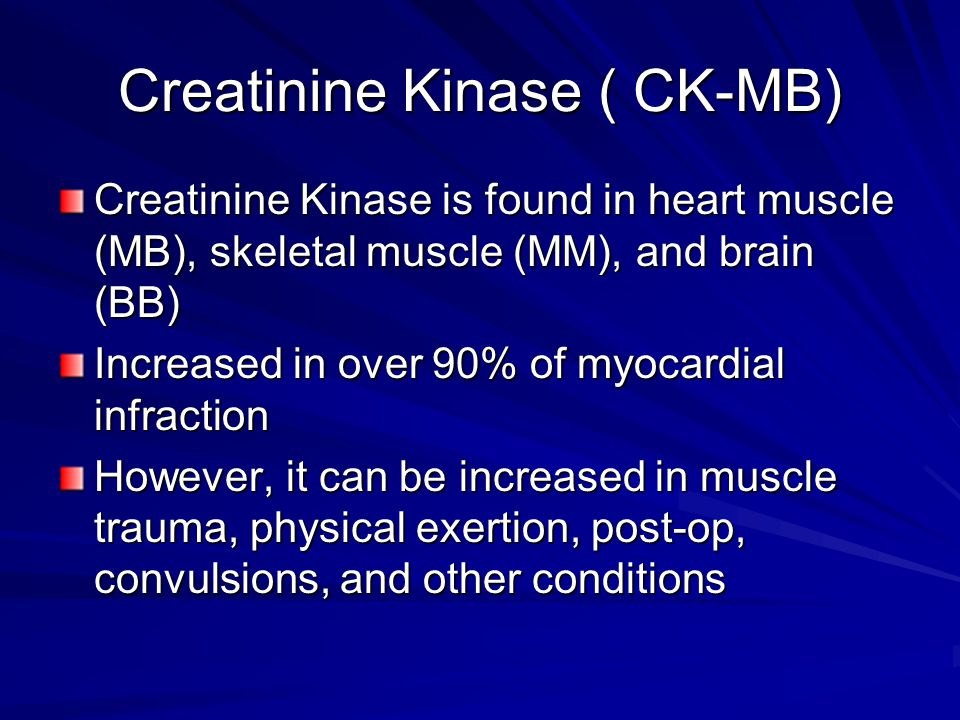 Creatinine Kinase ( CK-MB) Creatinine Kinase is found in heart muscle (MB), skeletal muscle (MM), and brain (BB) Increased in over 90% of myocardial i