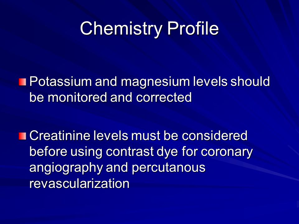 Chemistry Profile Potassium and magnesium levels should be monitored and corrected Creatinine levels must be considered before using contrast dye for