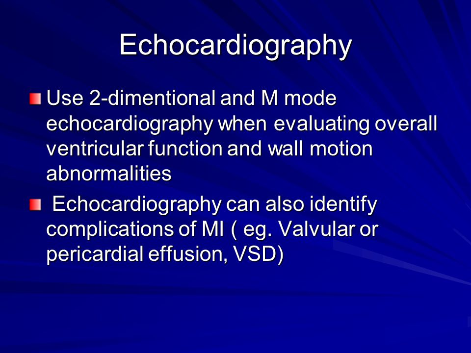Echocardiography Use 2-dimentional and M mode echocardiography when evaluating overall ventricular function and wall motion abnormalities Echocardiogr