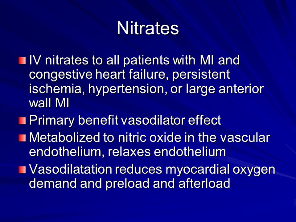 Nitrates IV nitrates to all patients with MI and congestive heart failure, persistent ischemia, hypertension, or large anterior wall MI Primary benefi