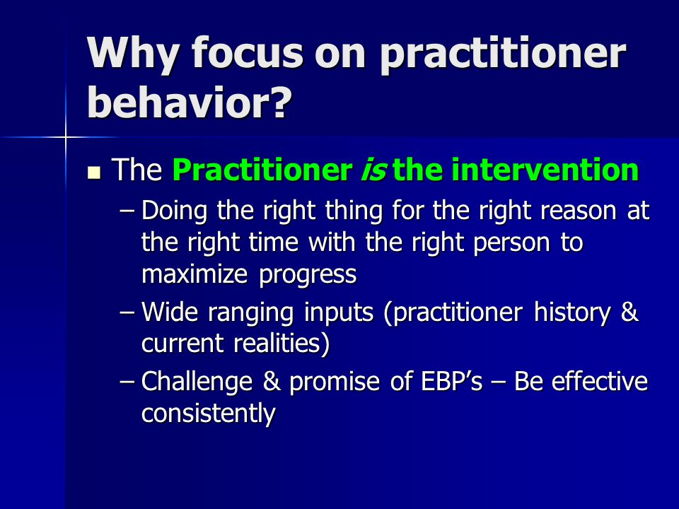 Why focus on practitioner behavior? The Practitioner is the intervention The Practitioner is the intervention –Doing the right thing for the right rea
