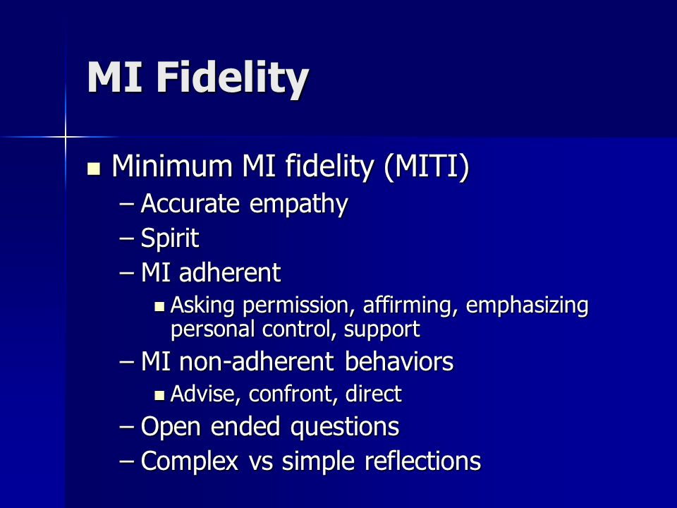 MI Fidelity Minimum MI fidelity (MITI) Minimum MI fidelity (MITI) –Accurate empathy –Spirit –MI adherent Asking permission, affirming, emphasizing per