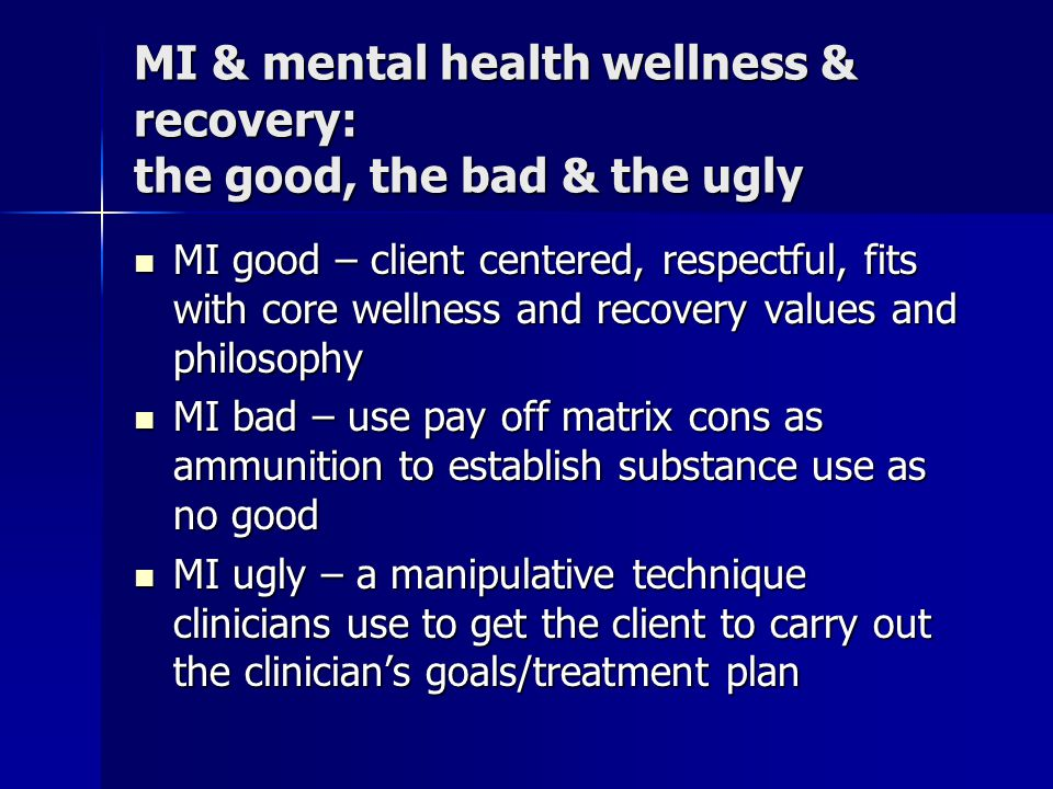 MI & mental health wellness & recovery: the good, the bad & the ugly MI good – client centered, respectful, fits with core wellness and recovery value