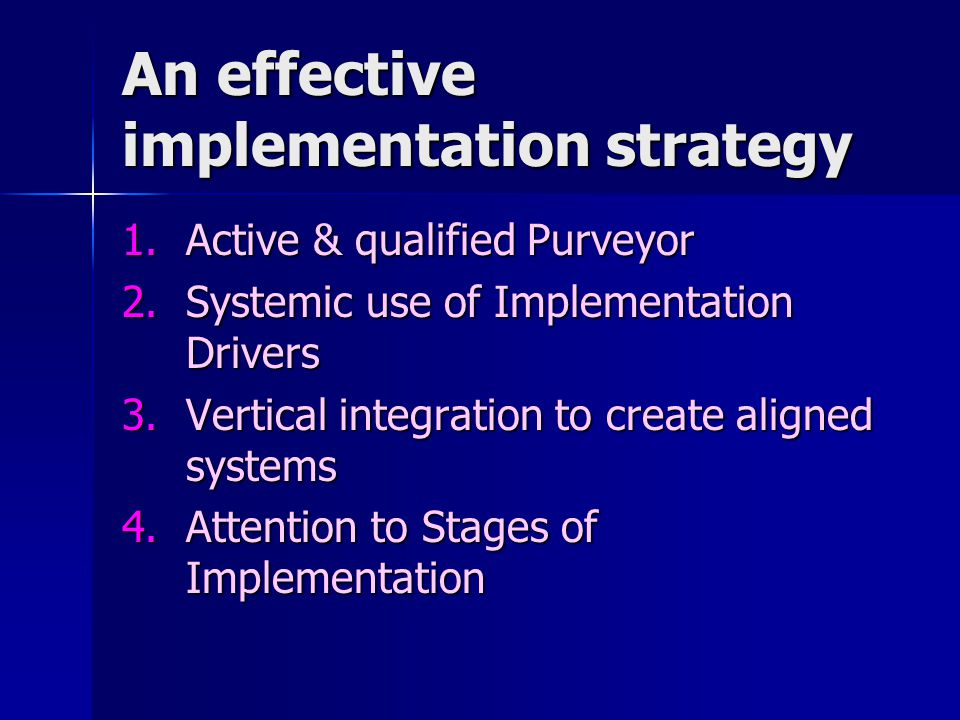 An effective implementation strategy 1.Active & qualified Purveyor 2.Systemic use of Implementation Drivers 3.Vertical integration to create aligned s
