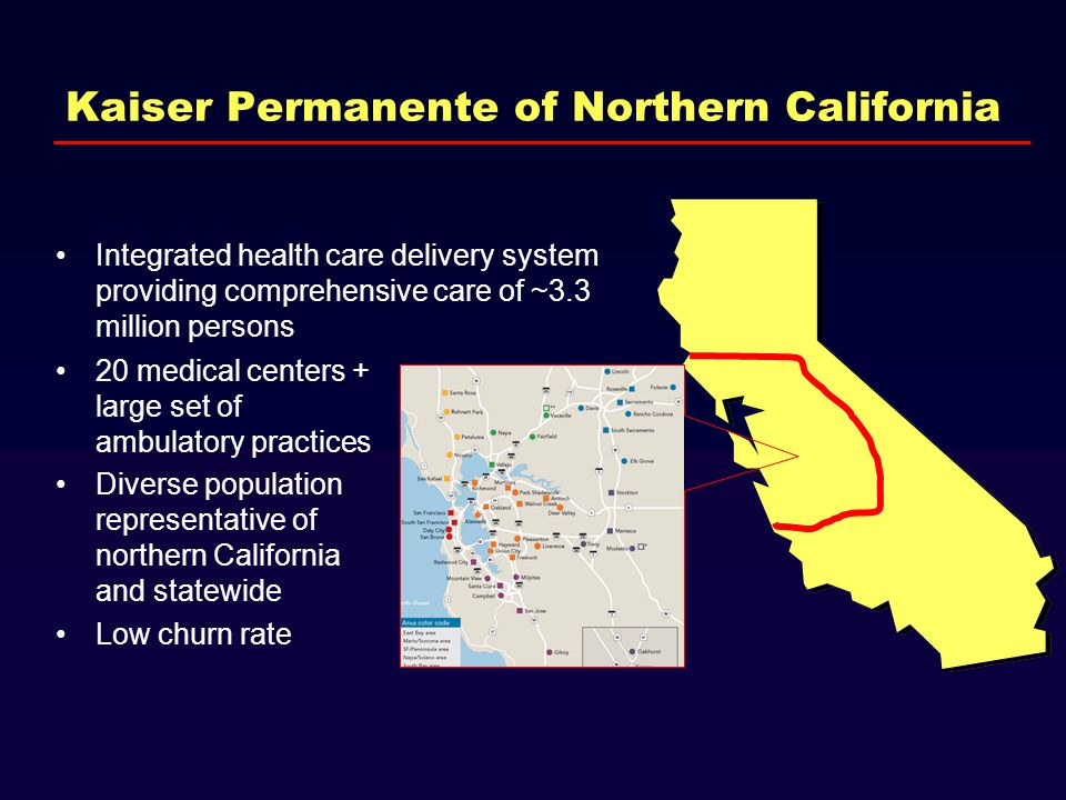 Kaiser Permanente of Northern California Integrated health care delivery system providing comprehensive care of ~3.3 million persons 20 medical centers + large set of ambulatory practices Diverse population representative of northern California and statewide Low churn rate