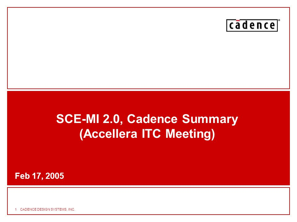 2 SCE-MI CPD Meets ITC Stated Goals* Support for Variable-Length Messages (VLMs) –Eases task of writing BFMs –Enables SCE-MI infrastructure to optimize transport of VLMs Eliminate Uncontrolled Clock –Eases task of writing BFMs Backward Compatibility –Maintain SCE-MI 1.0 functionality, 1.0 & 2.0 BFMs can coexist –Maintain focus on performance * SCE-MI CPD has been investigated and proven by Cadence in the context of customers' verification systems