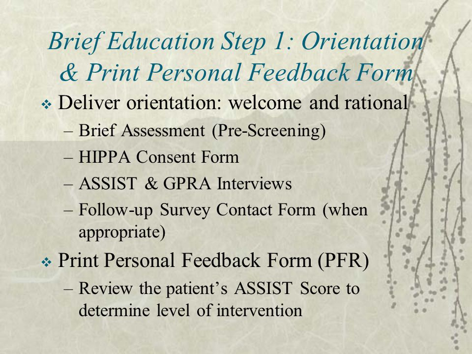 Brief Education Step 1: Orientation & Print Personal Feedback Form  Deliver orientation: welcome and rational –Brief Assessment (Pre-Screening) –HIPPA Consent Form –ASSIST & GPRA Interviews –Follow-up Survey Contact Form (when appropriate)  Print Personal Feedback Form (PFR) –Review the patient's ASSIST Score to determine level of intervention