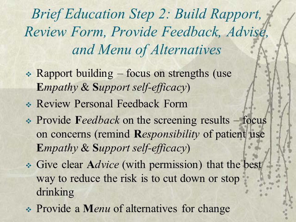 Brief Education Step 2: Build Rapport, Review Form, Provide Feedback, Advise, and Menu of Alternatives  Rapport building – focus on strengths (use Empathy & Support self-efficacy)  Review Personal Feedback Form  Provide Feedback on the screening results – focus on concerns (remind Responsibility of patient use Empathy & Support self-efficacy)  Give clear Advice (with permission) that the best way to reduce the risk is to cut down or stop drinking  Provide a Menu of alternatives for change