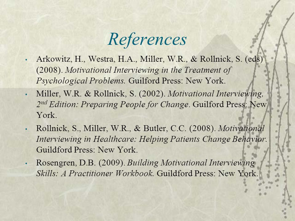 References Arkowitz, H., Westra, H.A., Miller, W.R., & Rollnick, S. (eds) (2008). Motivational Interviewing in the Treatment of Psychological Problems