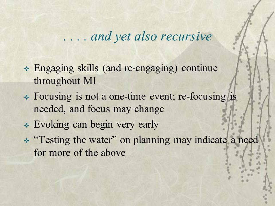 .... and yet also recursive  Engaging skills (and re-engaging) continue throughout MI  Focusing is not a one-time event; re-focusing is needed, and