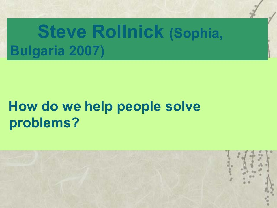 How do we help people solve problems? Steve Rollnick (Sophia, Bulgaria 2007)