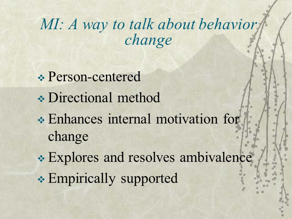 MI: A way to talk about behavior change  Person-centered  Directional method  Enhances internal motivation for change  Explores and resolves ambivalence  Empirically supported