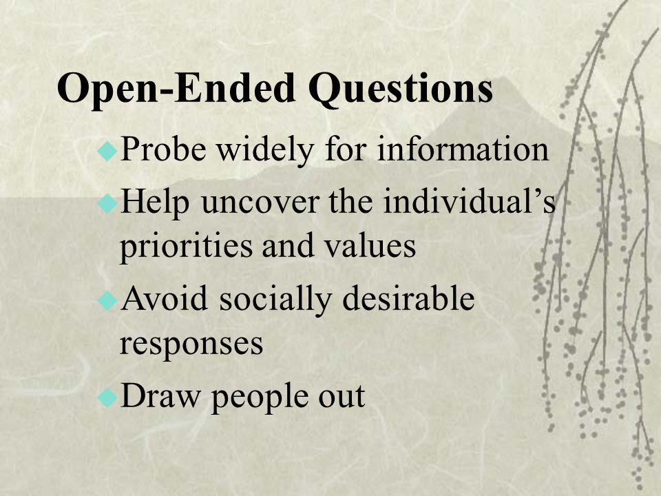 Open-Ended Questions  Probe widely for information  Help uncover the individual's priorities and values  Avoid socially desirable responses  Draw people out
