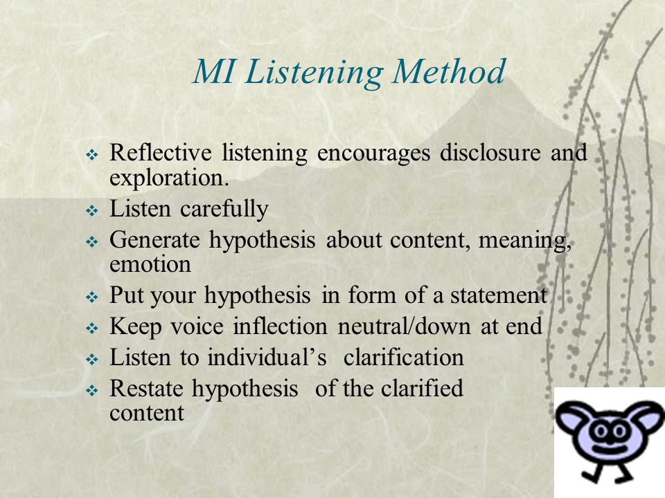 MI Listening Method  Reflective listening encourages disclosure and exploration.