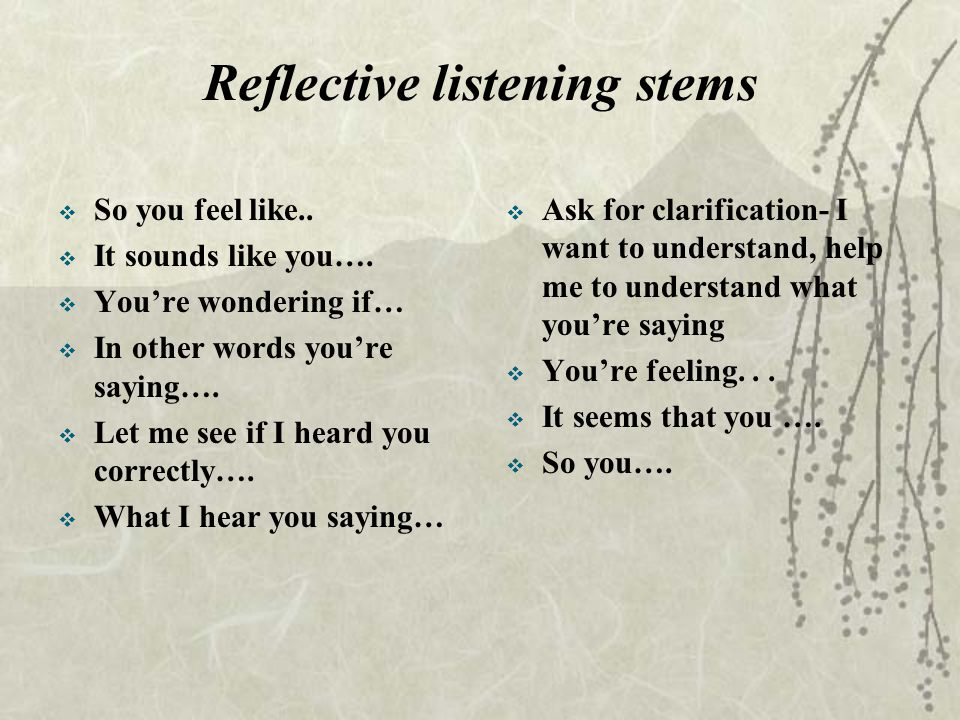 Reflective listening stems  So you feel like.. It sounds like you….