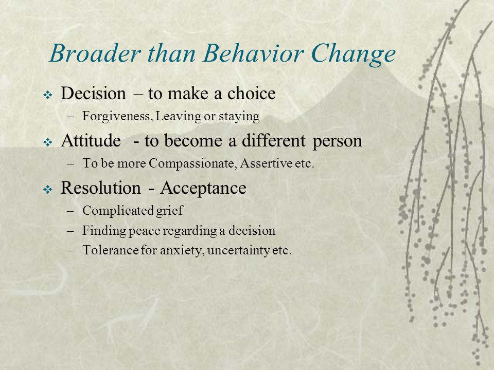 Broader than Behavior Change  Decision – to make a choice –Forgiveness, Leaving or staying  Attitude - to become a different person –To be more Compassionate, Assertive etc.