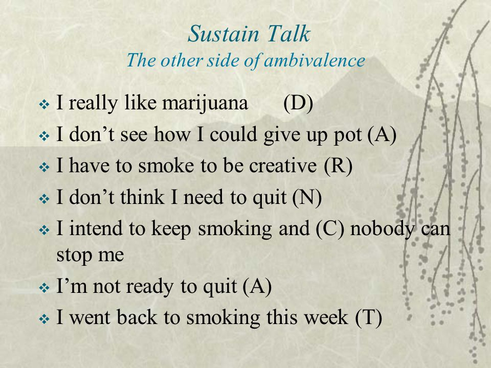 Sustain Talk The other side of ambivalence  I really like marijuana(D)  I don't see how I could give up pot (A)  I have to smoke to be creative (R)  I don't think I need to quit (N)  I intend to keep smoking and (C) nobody can stop me  I'm not ready to quit (A)  I went back to smoking this week (T)