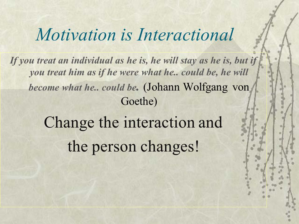 Motivation is Interactional If you treat an individual as he is, he will stay as he is, but if you treat him as if he were what he..