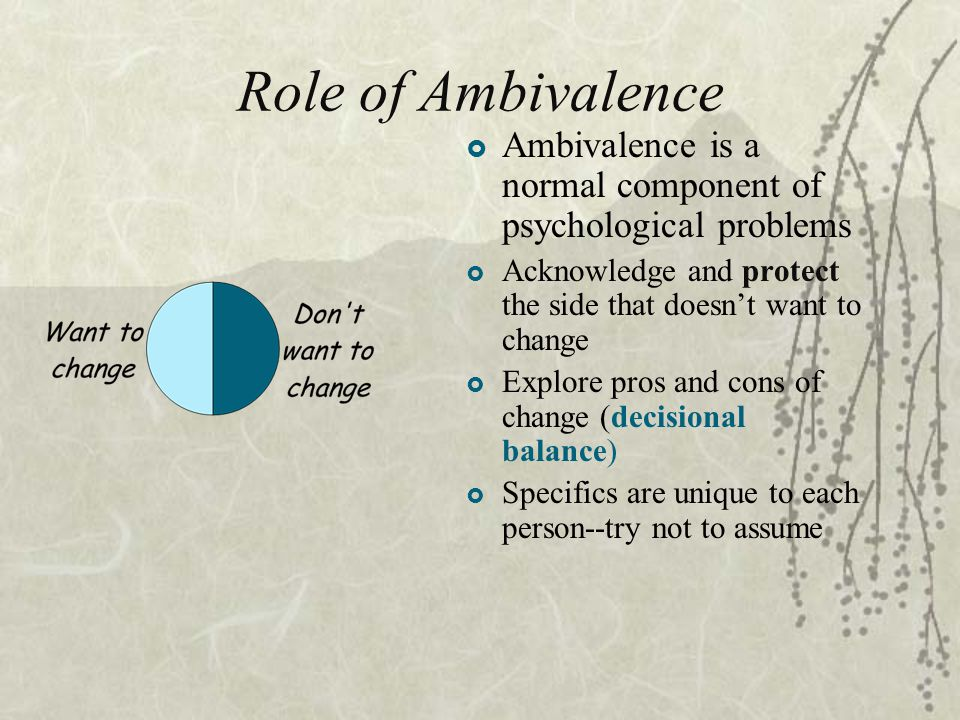 Role of Ambivalence  Ambivalence is a normal component of psychological problems  Acknowledge and protect the side that doesn't want to change  Explore pros and cons of change (decisional balance)  Specifics are unique to each person--try not to assume