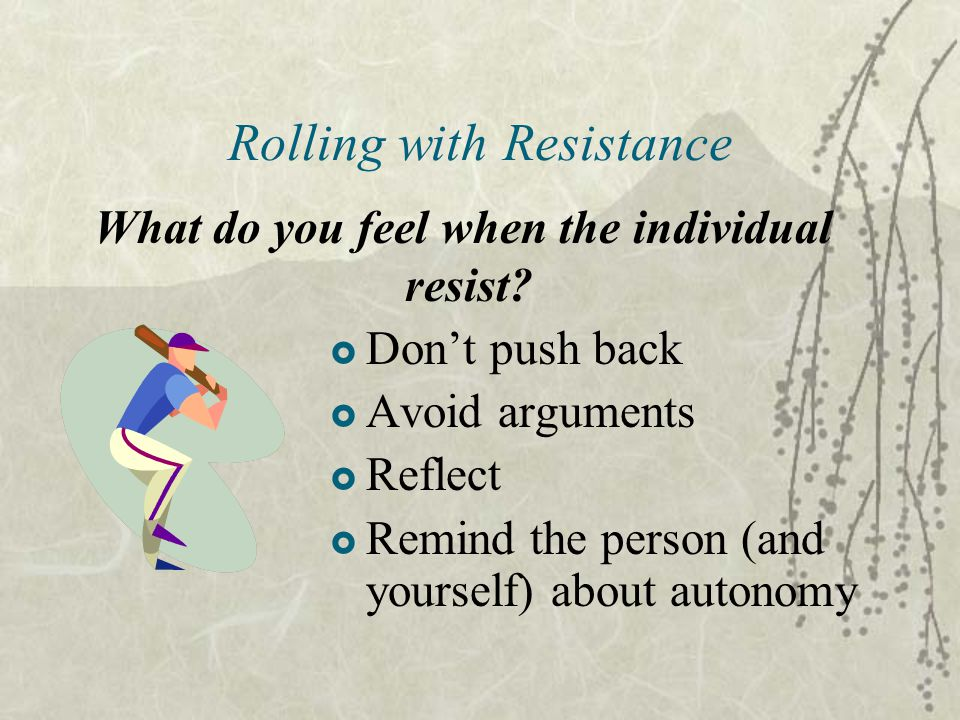 Rolling with Resistance  Don't push back  Avoid arguments  Reflect  Remind the person (and yourself) about autonomy What do you feel when the individual resist?