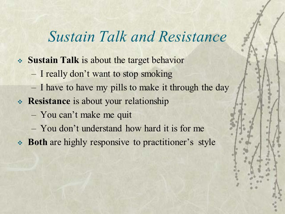 Sustain Talk and Resistance  Sustain Talk is about the target behavior –I really don't want to stop smoking –I have to have my pills to make it through the day  Resistance is about your relationship –You can't make me quit –You don't understand how hard it is for me  Both are highly responsive to practitioner's style
