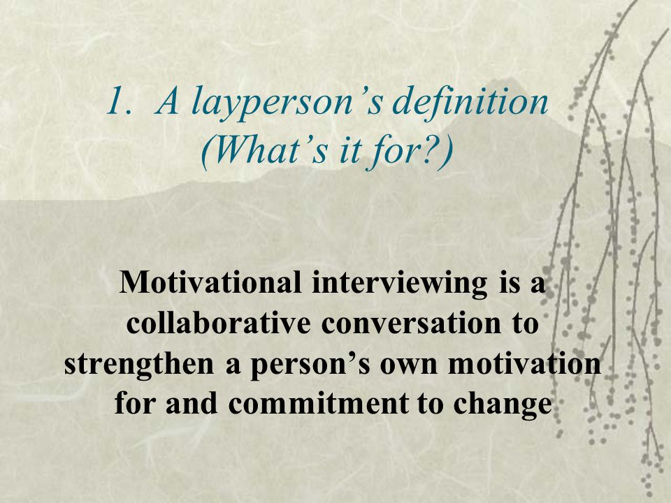 1. A layperson's definition (What's it for?) Motivational interviewing is a collaborative conversation to strengthen a person's own motivation for and
