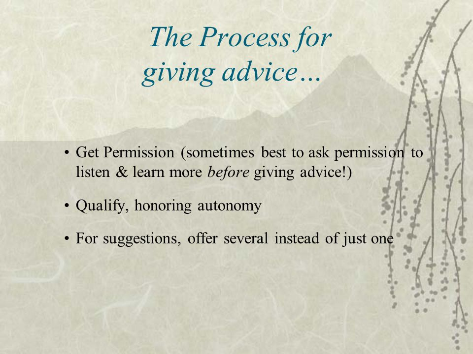 Get Permission (sometimes best to ask permission to listen & learn more before giving advice!) Qualify, honoring autonomy For suggestions, offer several instead of just one The Process for giving advice…