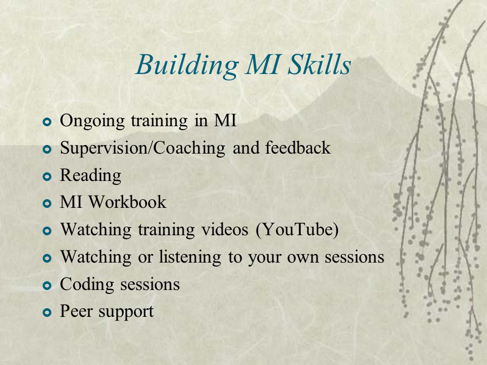 Building MI Skills  Ongoing training in MI  Supervision/Coaching and feedback  Reading  MI Workbook  Watching training videos (YouTube)  Watching or listening to your own sessions  Coding sessions  Peer support