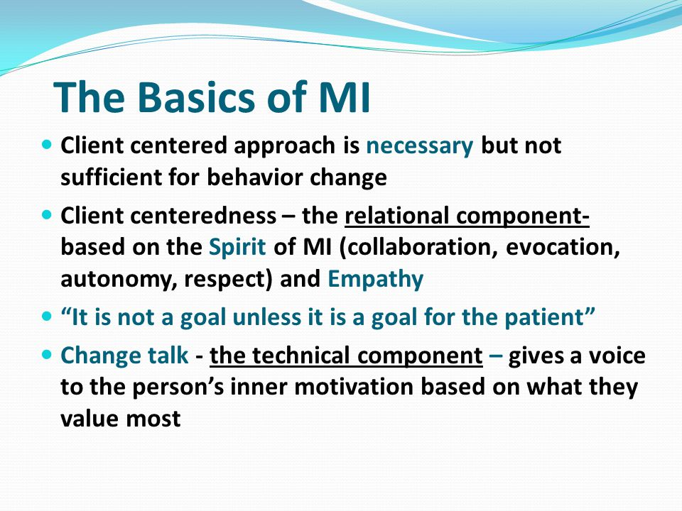 4 Principles of MI 1) Express empathy – acceptance of people as they are frees them to change whereas non-acceptance immobilizes the change process 2) Develop discrepancy – between present behavior and broader goals and values; helping people get un-stuck 3) Roll with resistance – avoid arguing for change; new ideas/goals/options are not imposed; used as a signal 4) Support self-efficacy – belief in ability to change is a powerful predictor of change; counselor self- fulfilling prophesy