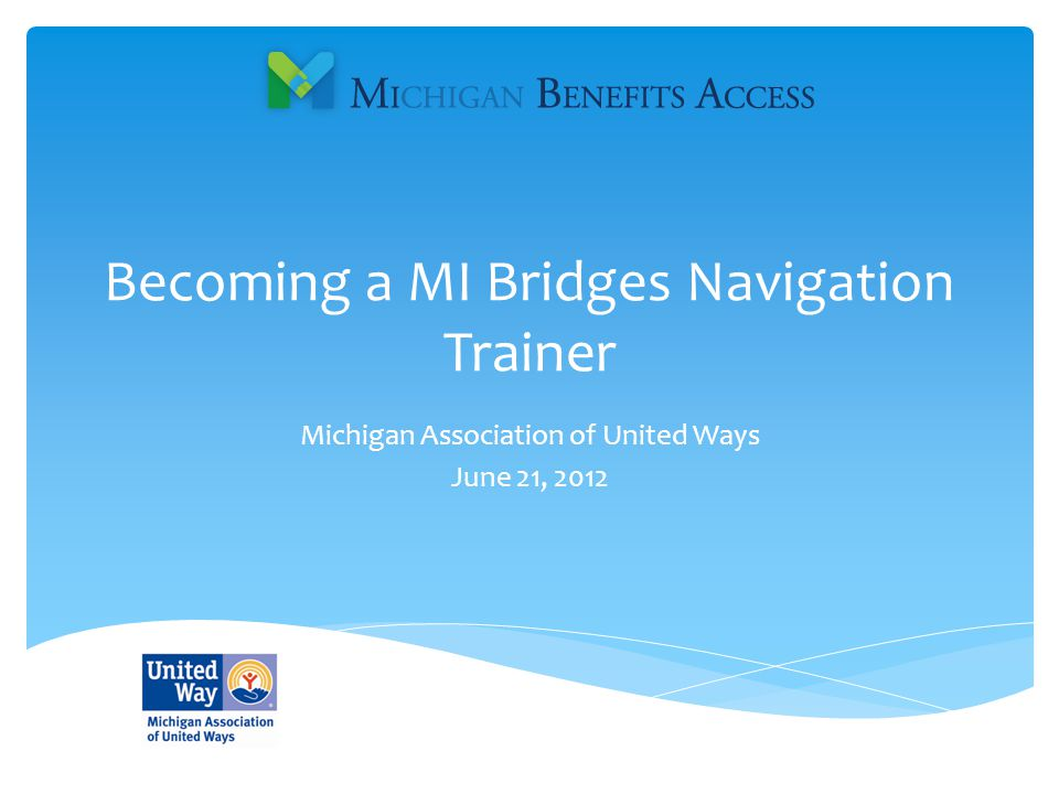 Becoming a MI Bridges Navigation Trainer Michigan Association of United Ways June 21, 2012
