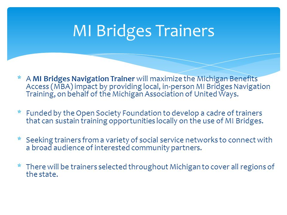  Completion of MI Bridges Navigation Training for Trainers  Experience assisting households in applying for government benefits  General knowledge of Michigan Department of Human Service program benefits  1 year of equivalent training experience  Experience working with diverse population  Pass background check or show proof of current background check  Ability to travel to agencies within designated community Qualifications of Trainers