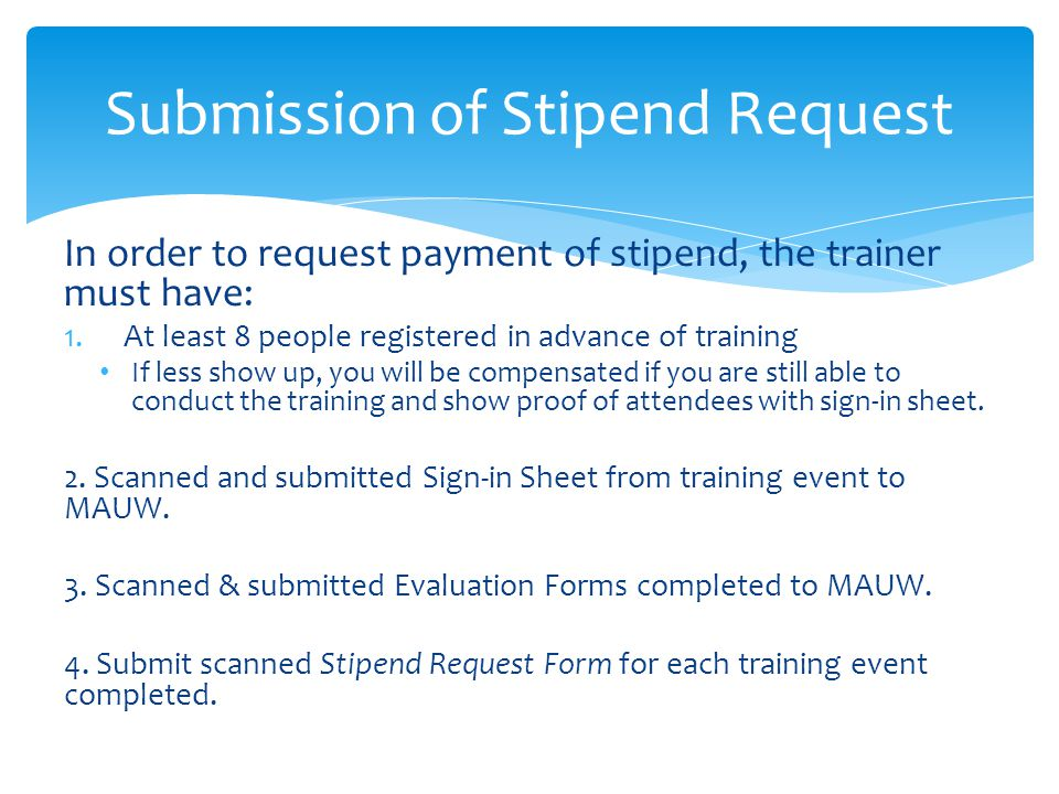 In order to request payment of stipend, the trainer must have: 1.At least 8 people registered in advance of training If less show up, you will be compensated if you are still able to conduct the training and show proof of attendees with sign-in sheet.