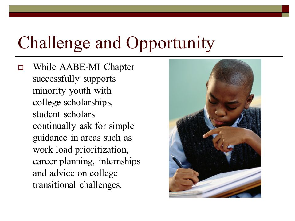 Challenge and Opportunity  We see an opportunity to help student scholars starting this year through the AABE Michigan Chapter Student Scholars Partners Program (SSPP).