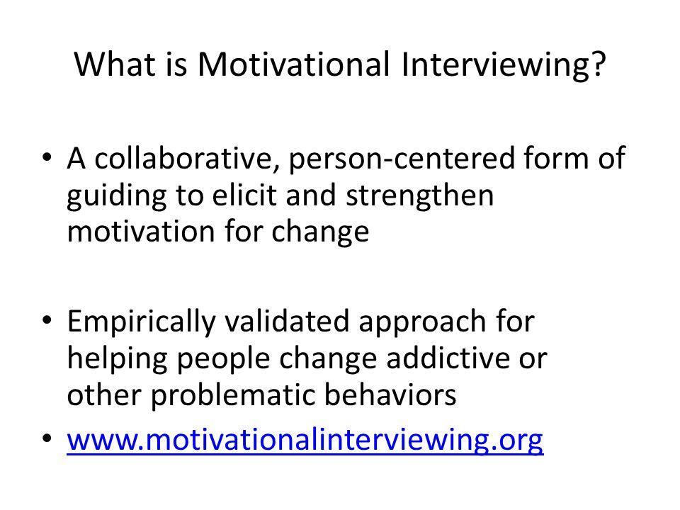 What is Motivational Interviewing? A collaborative, person-centered form of guiding to elicit and strengthen motivation for change Empirically validat