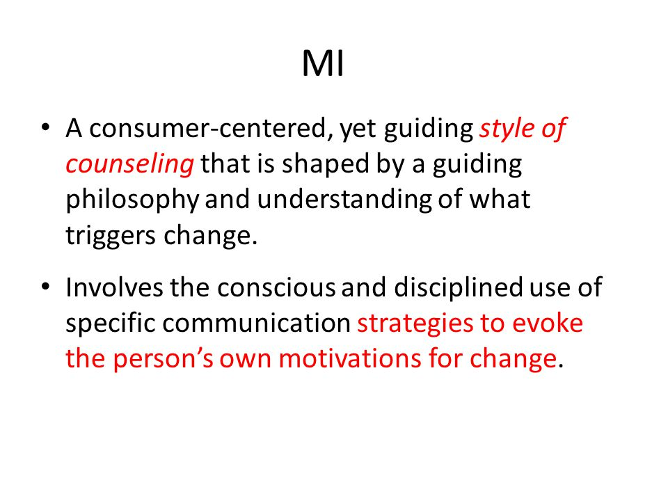 MI A consumer-centered, yet guiding style of counseling that is shaped by a guiding philosophy and understanding of what triggers change.