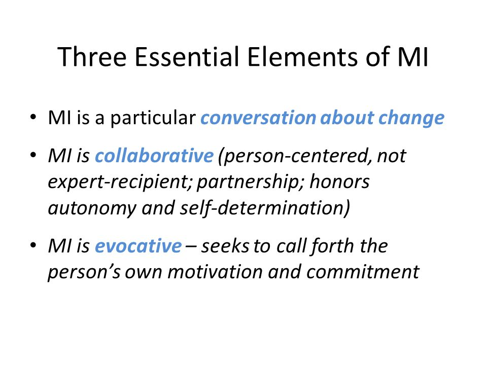 Three Essential Elements of MI MI is a particular conversation about change MI is collaborative (person-centered, not expert-recipient; partnership; honors autonomy and self-determination) MI is evocative – seeks to call forth the person's own motivation and commitment