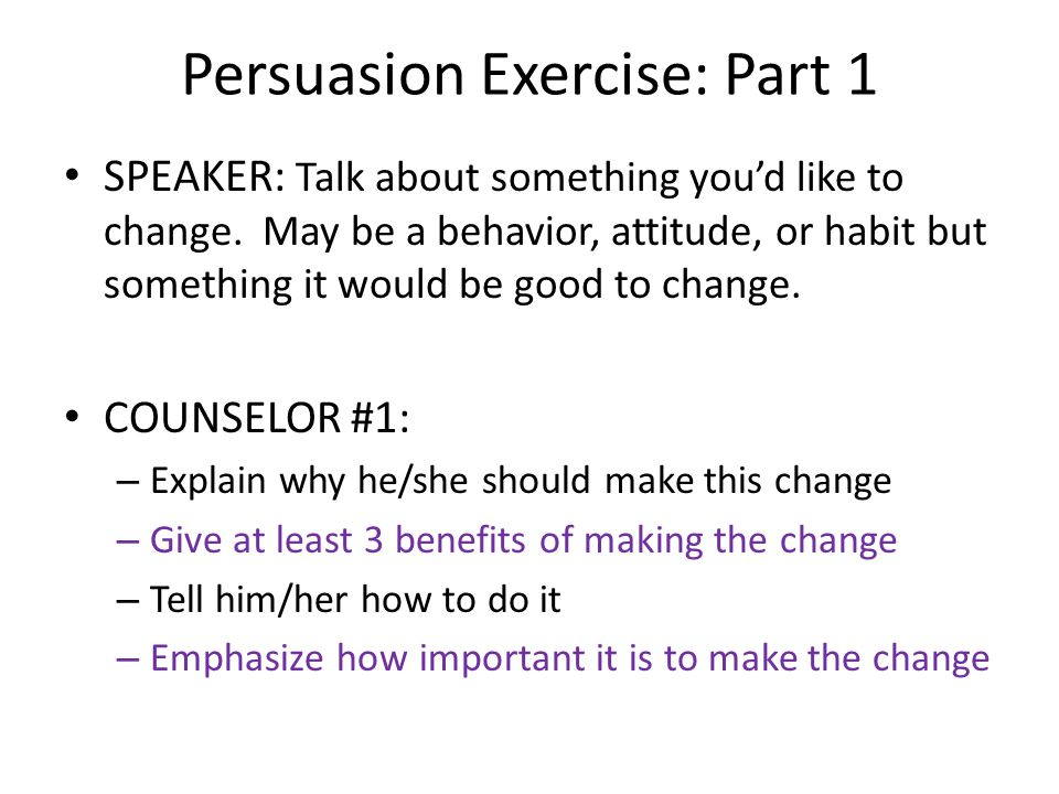 Persuasion Exercise: Part 1 SPEAKER: Talk about something you'd like to change. May be a behavior, attitude, or habit but something it would be good t