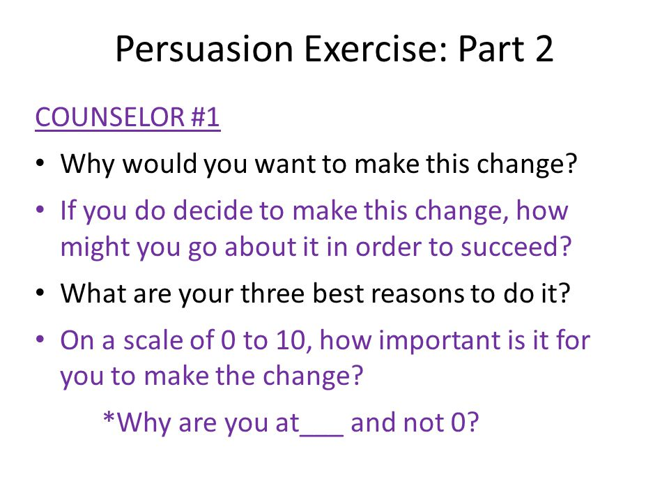 Persuasion Exercise: Part 2 COUNSELOR #1 Why would you want to make this change? If you do decide to make this change, how might you go about it in or
