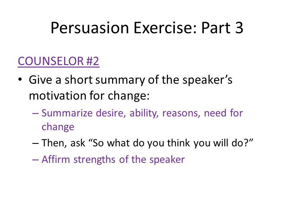 Persuasion Exercise: Part 3 COUNSELOR #2 Give a short summary of the speaker's motivation for change: – Summarize desire, ability, reasons, need for c