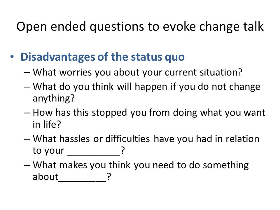 Open ended questions to evoke change talk Disadvantages of the status quo – What worries you about your current situation.