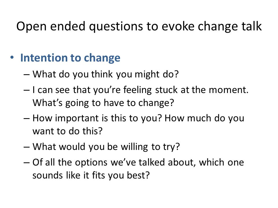 Open ended questions to evoke change talk Intention to change – What do you think you might do? – I can see that you're feeling stuck at the moment. W