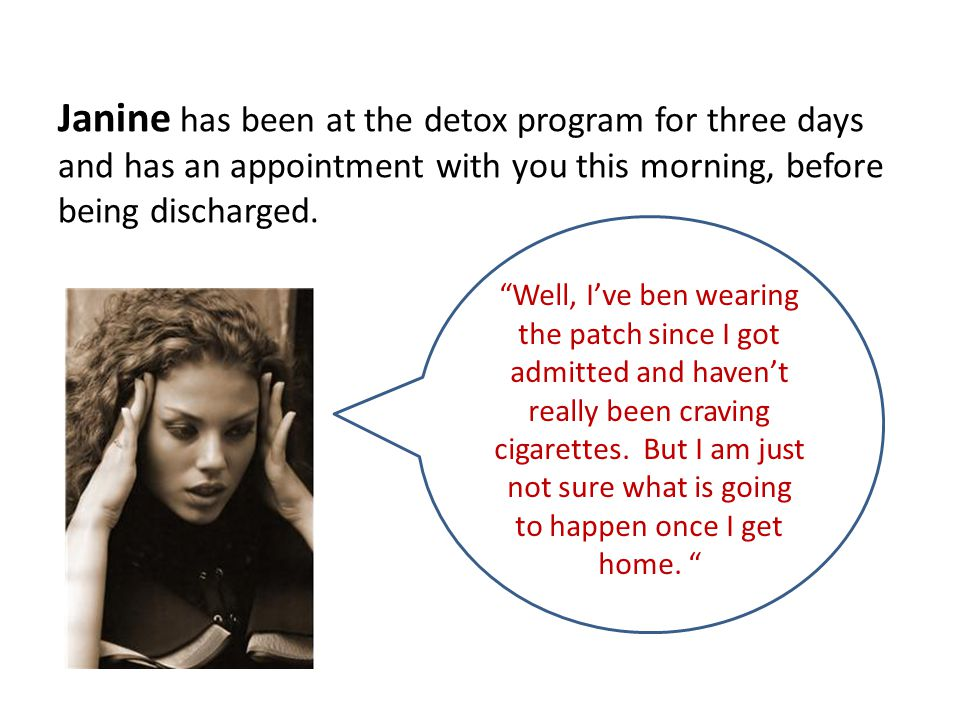 """Janine has been at the detox program for three days and has an appointment with you this morning, before being discharged. """"Well, I've ben wearing the"""